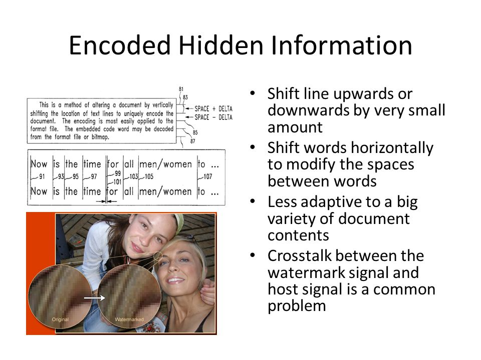 Encoded Hidden Information Shift line upwards or downwards by very small amount Shift words horizontally to modify the spaces between words Less adaptive to a big variety of document contents Crosstalk between the watermark signal and host signal is a common problem