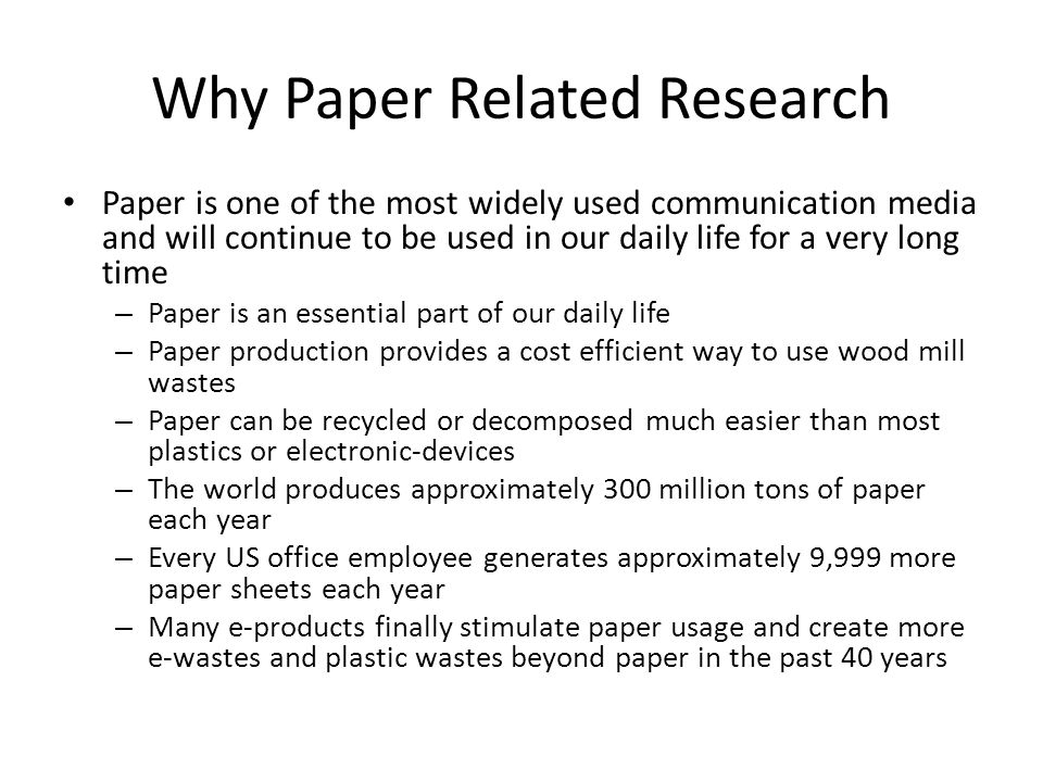 Why Paper Related Research Paper is one of the most widely used communication media and will continue to be used in our daily life for a very long time – Paper is an essential part of our daily life – Paper production provides a cost efficient way to use wood mill wastes – Paper can be recycled or decomposed much easier than most plastics or electronic-devices – The world produces approximately 300 million tons of paper each year – Every US office employee generates approximately 9,999 more paper sheets each year – Many e-products finally stimulate paper usage and create more e-wastes and plastic wastes beyond paper in the past 40 years