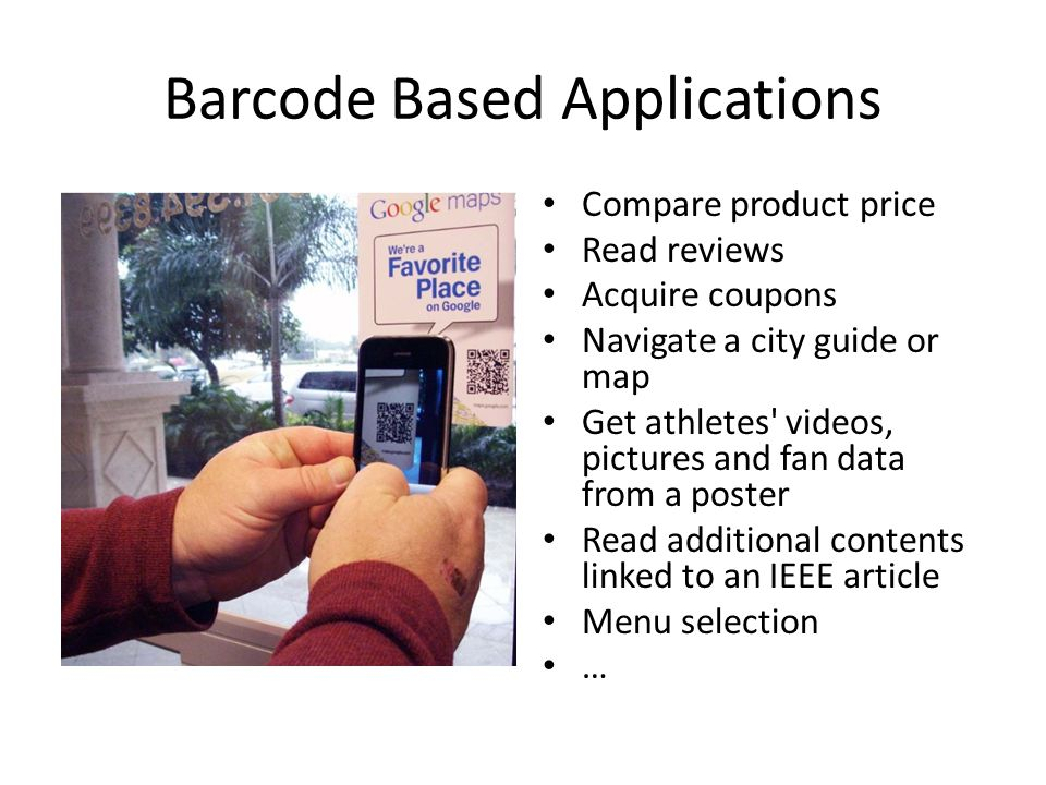 Barcode Based Applications Compare product price Read reviews Acquire coupons Navigate a city guide or map Get athletes videos, pictures and fan data from a poster Read additional contents linked to an IEEE article Menu selection …