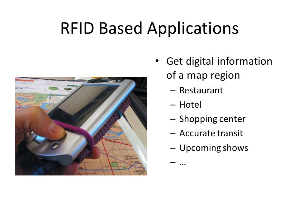 RFID Based Applications Get digital information of a map region – Restaurant – Hotel – Shopping center – Accurate transit – Upcoming shows – …