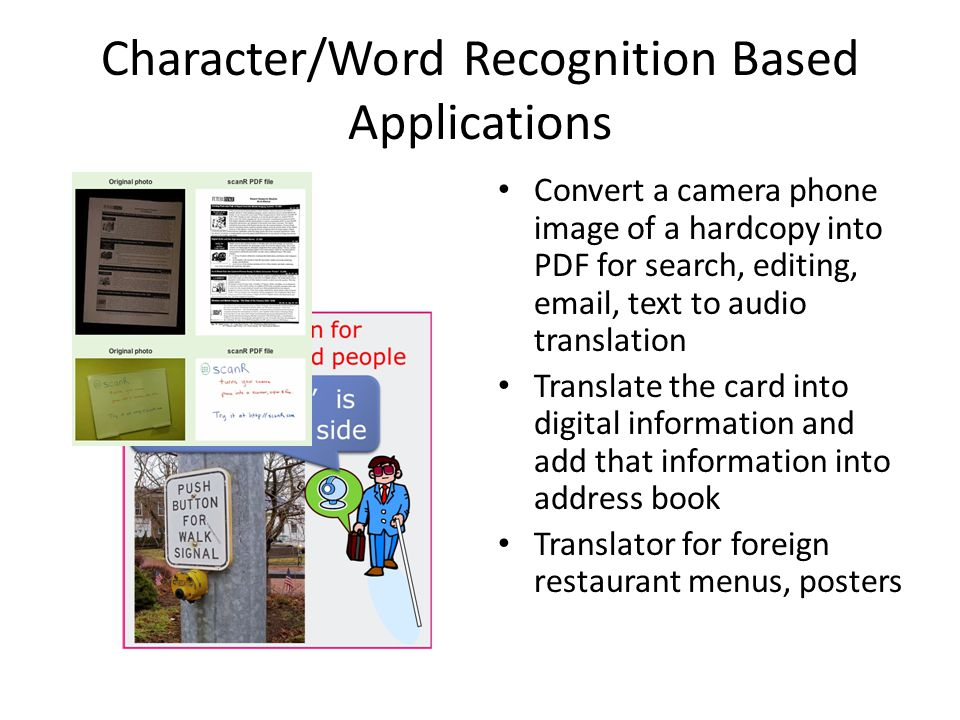 Character/Word Recognition Based Applications Convert a camera phone image of a hardcopy into PDF for search, editing, email, text to audio translation Translate the card into digital information and add that information into address book Translator for foreign restaurant menus, posters