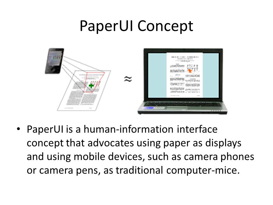 PaperUI Concept PaperUI is a human-information interface concept that advocates using paper as displays and using mobile devices, such as camera phones or camera pens, as traditional computer-mice.