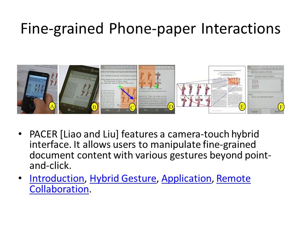Fine-grained Phone-paper Interactions PACER [Liao and Liu] features a camera-touch hybrid interface.
