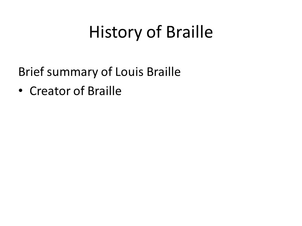 History of Braille Brief summary of Louis Braille Creator of Braille