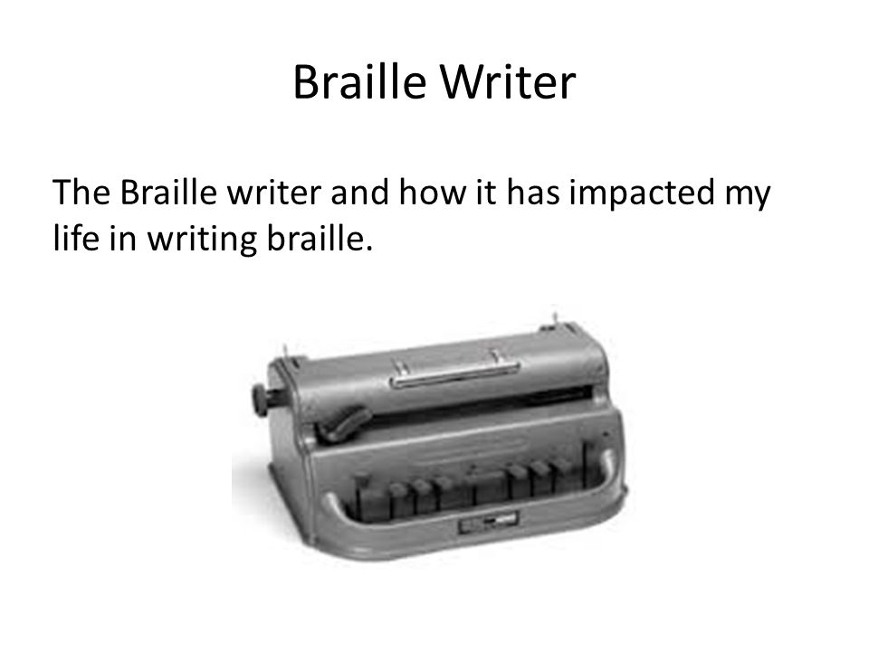Braille Writer The Braille writer and how it has impacted my life in writing braille.