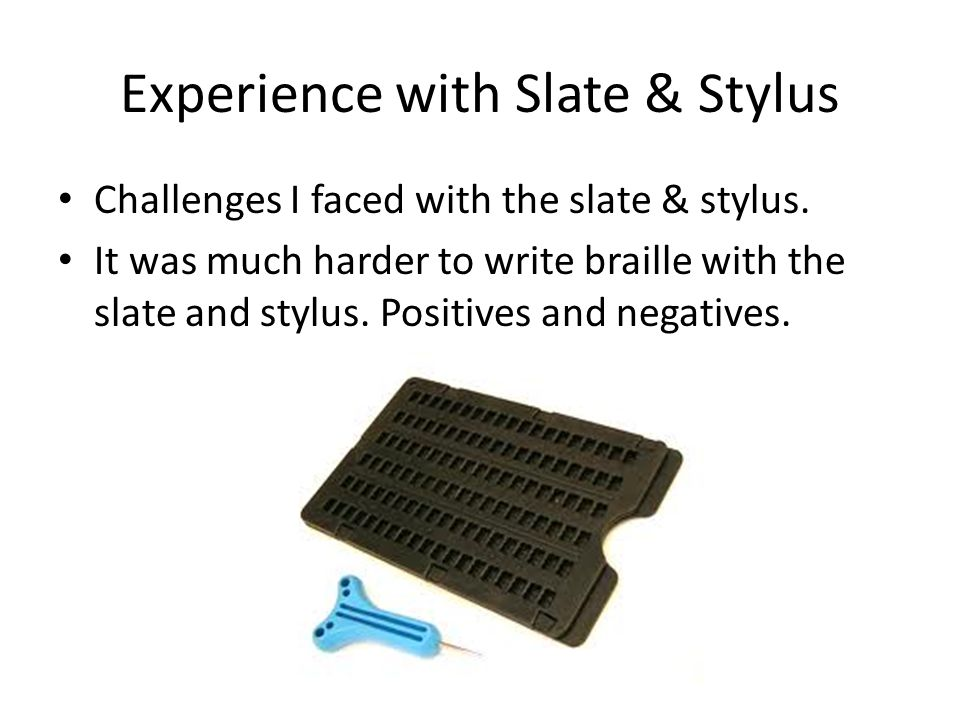 Experience with Slate & Stylus Challenges I faced with the slate & stylus. It was much harder to write braille with the slate and stylus. Positives an