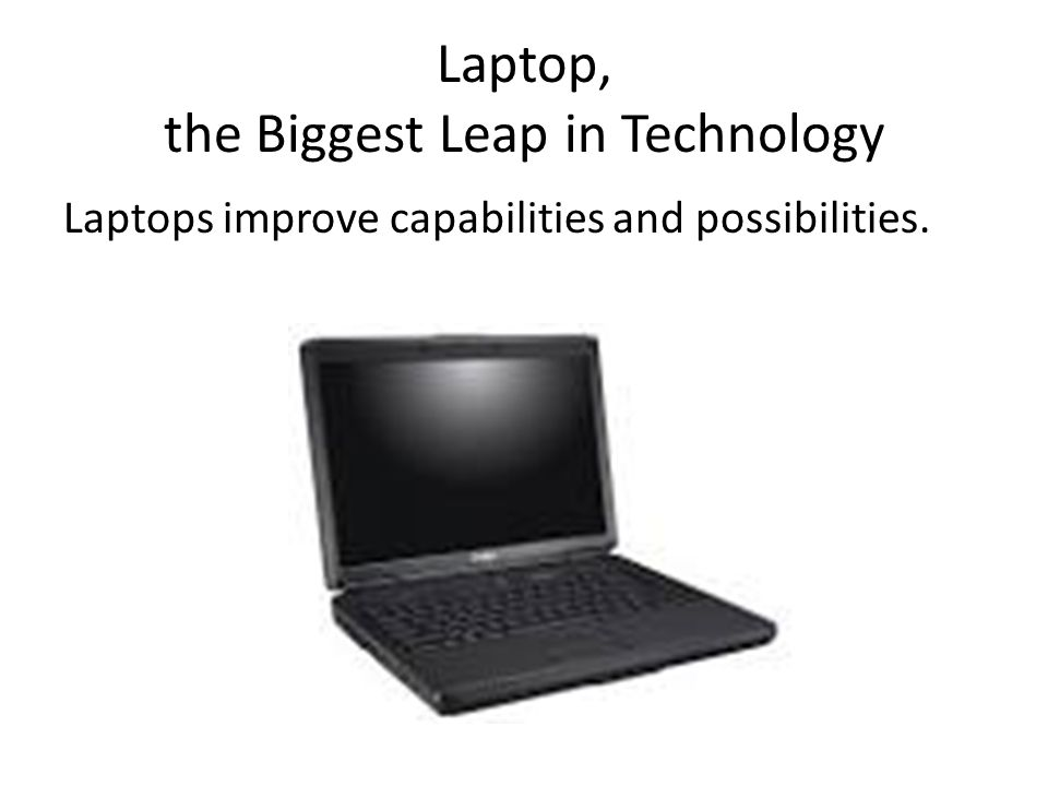 Laptop, the Biggest Leap in Technology Laptops improve capabilities and possibilities.