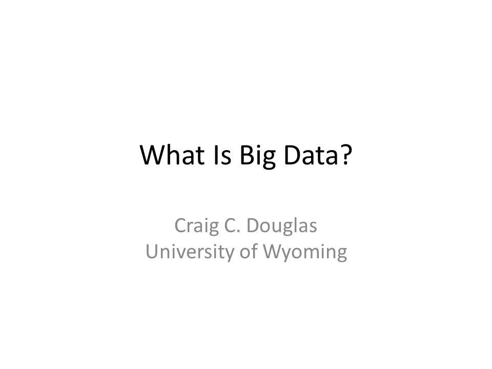 What Is Big Data? Craig C. Douglas University of Wyoming