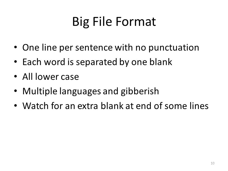 Big File Format One line per sentence with no punctuation Each word is separated by one blank All lower case Multiple languages and gibberish Watch for an extra blank at end of some lines 10