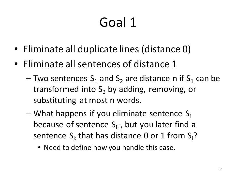 Goal 1 Eliminate all duplicate lines (distance 0) Eliminate all sentences of distance 1 – Two sentences S 1 and S 2 are distance n if S 1 can be transformed into S 2 by adding, removing, or substituting at most n words.