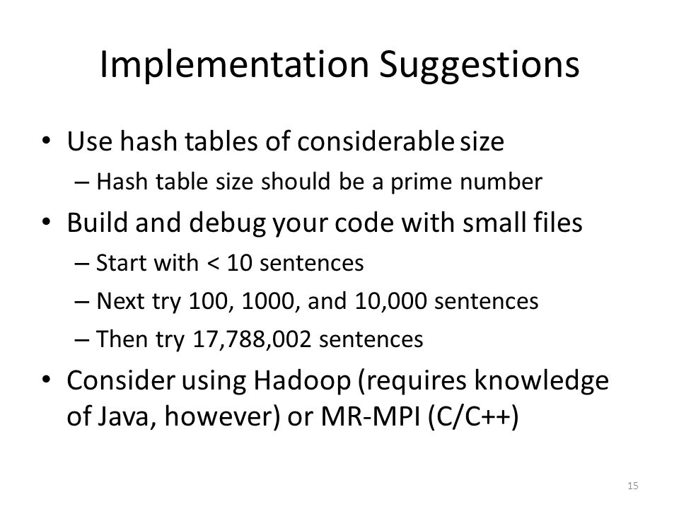 Implementation Suggestions Use hash tables of considerable size – Hash table size should be a prime number Build and debug your code with small files – Start with < 10 sentences – Next try 100, 1000, and 10,000 sentences – Then try 17,788,002 sentences Consider using Hadoop (requires knowledge of Java, however) or MR-MPI (C/C++) 15