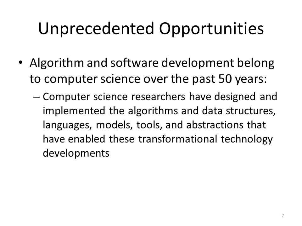 Unprecedented Opportunities Algorithm and software development belong to computer science over the past 50 years: – Computer science researchers have designed and implemented the algorithms and data structures, languages, models, tools, and abstractions that have enabled these transformational technology developments 7