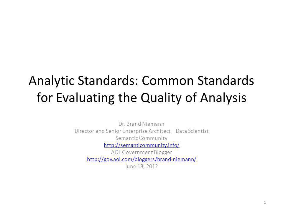 Analytic Standards: Common Standards for Evaluating the Quality of Analysis Dr. Brand Niemann Director and Senior Enterprise Architect – Data Scientis