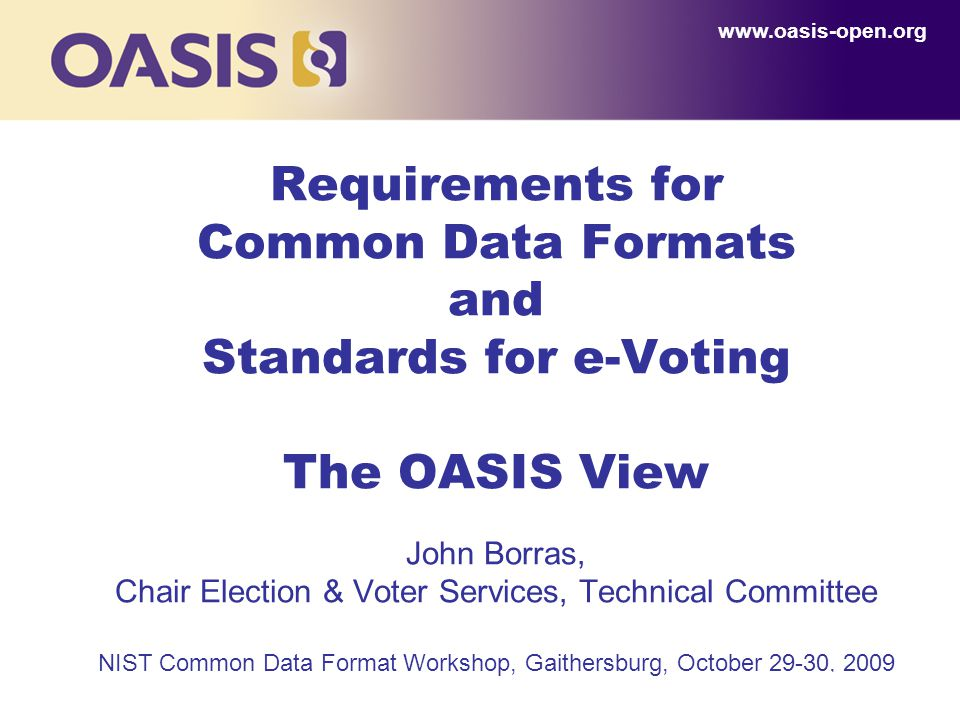 1 Requirements for Common Data Formats and Standards for e-Voting The OASIS View John Borras, Chair Election & Voter Services, Technical Committee NIS
