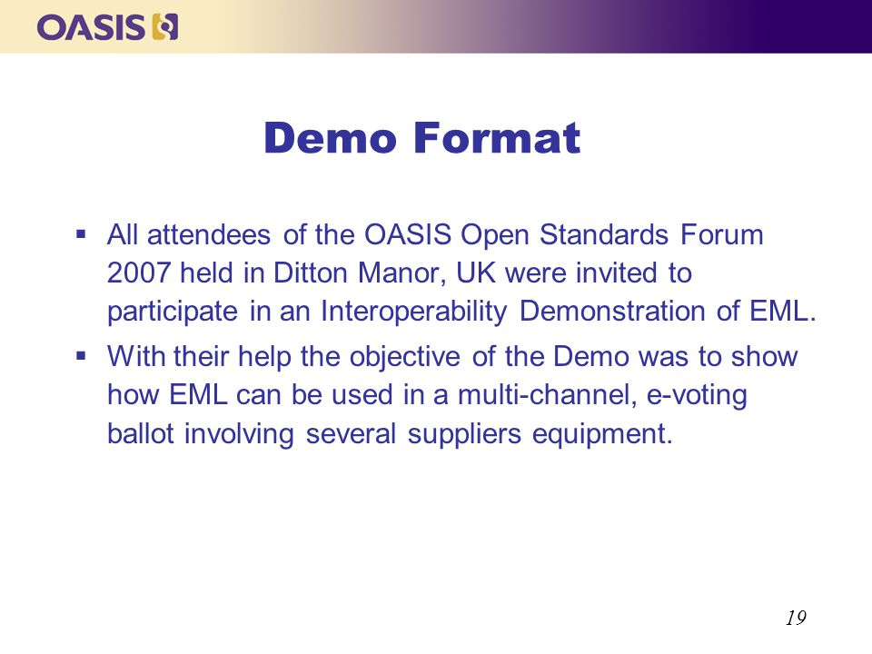 19 Demo Format All attendees of the OASIS Open Standards Forum 2007 held in Ditton Manor, UK were invited to participate in an Interoperability Demons
