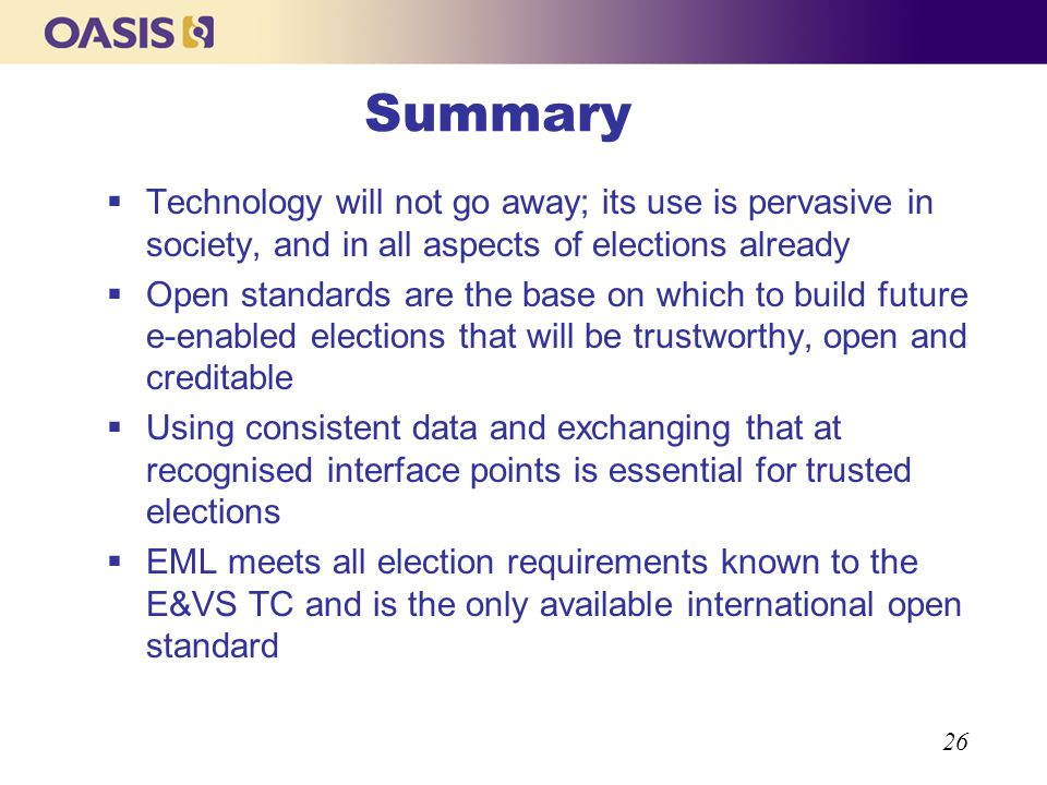 26 Summary Technology will not go away; its use is pervasive in society, and in all aspects of elections already Open standards are the base on which