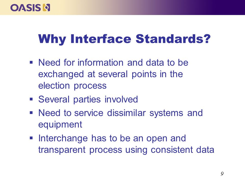 9 Why Interface Standards? Need for information and data to be exchanged at several points in the election process Several parties involved Need to se