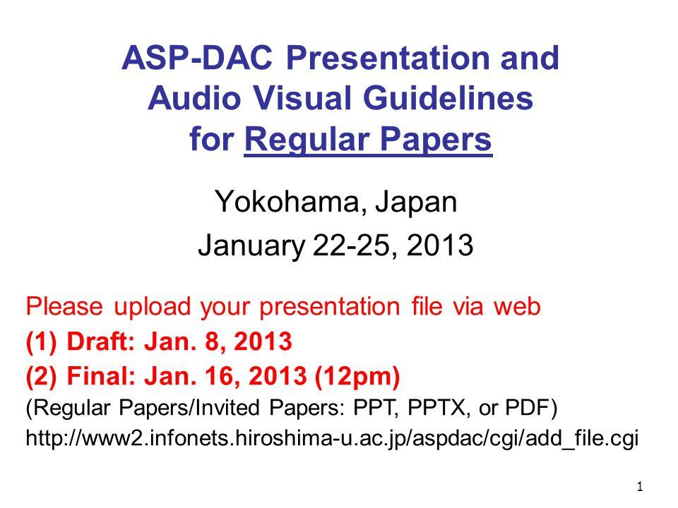 1 ASP-DAC Presentation and Audio Visual Guidelines for Regular Papers Yokohama, Japan January 22-25, 2013 Please upload your presentation file via web