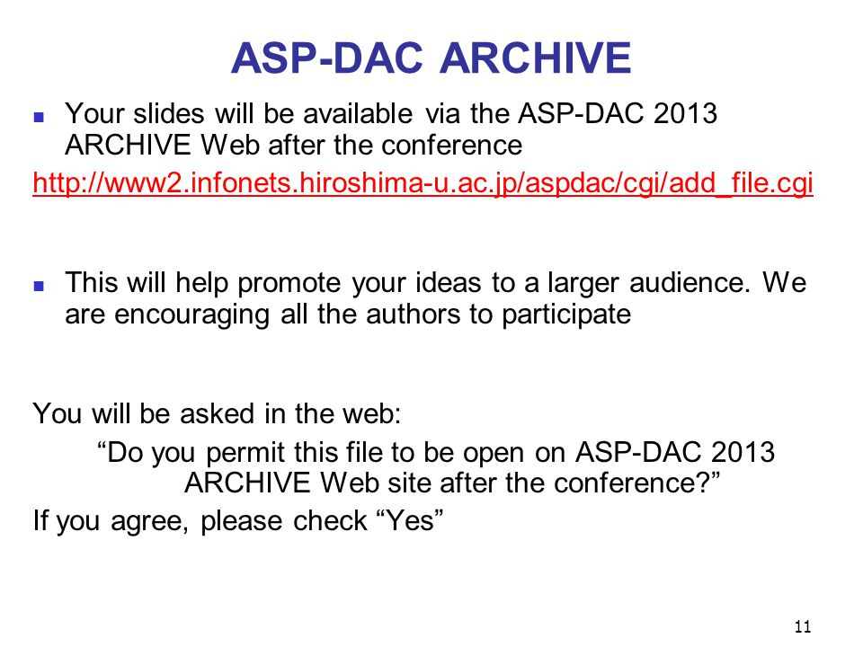 11 ASP-DAC ARCHIVE Your slides will be available via the ASP-DAC 2013 ARCHIVE Web after the conference http://www2.infonets.hiroshima-u.ac.jp/aspdac/cgi/add_file.cgi This will help promote your ideas to a larger audience.
