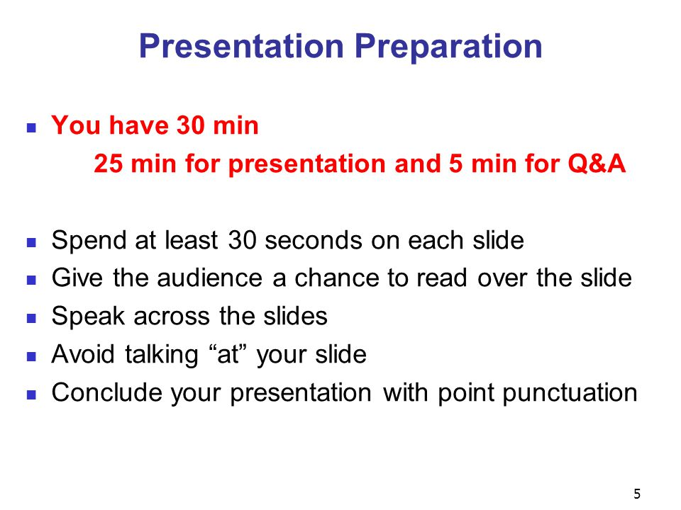 5 Presentation Preparation You have 30 min 25 min for presentation and 5 min for Q&A Spend at least 30 seconds on each slide Give the audience a chanc