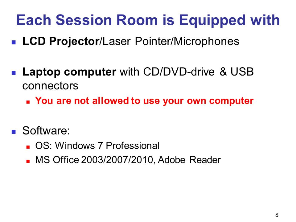 8 Each Session Room is Equipped with LCD Projector/Laser Pointer/Microphones Laptop computer with CD/DVD-drive & USB connectors You are not allowed to use your own computer Software: OS: Windows 7 Professional MS Office 2003/2007/2010, Adobe Reader
