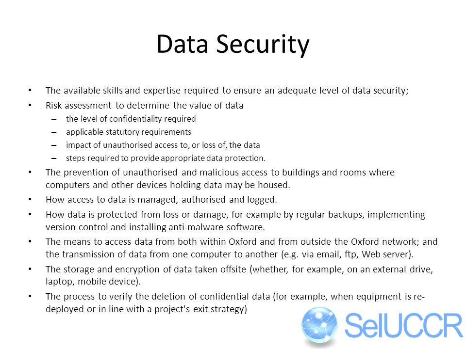 Data Security The available skills and expertise required to ensure an adequate level of data security; Risk assessment to determine the value of data – the level of confidentiality required – applicable statutory requirements – impact of unauthorised access to, or loss of, the data – steps required to provide appropriate data protection.