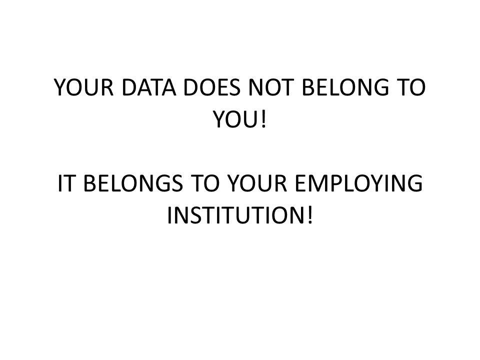 YOUR DATA DOES NOT BELONG TO YOU! IT BELONGS TO YOUR EMPLOYING INSTITUTION!