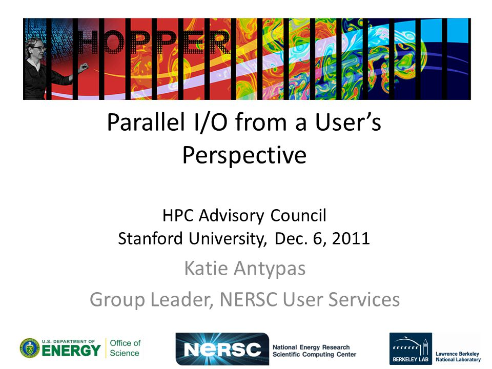 Parallel I/O from a Users Perspective HPC Advisory Council Stanford University, Dec. 6, 2011 Katie Antypas Group Leader, NERSC User Services