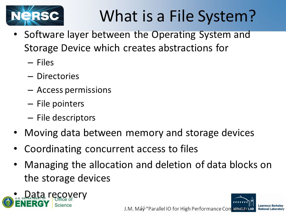 15 Software layer between the Operating System and Storage Device which creates abstractions for – Files – Directories – Access permissions – File pointers – File descriptors Moving data between memory and storage devices Coordinating concurrent access to files Managing the allocation and deletion of data blocks on the storage devices Data recovery What is a File System.