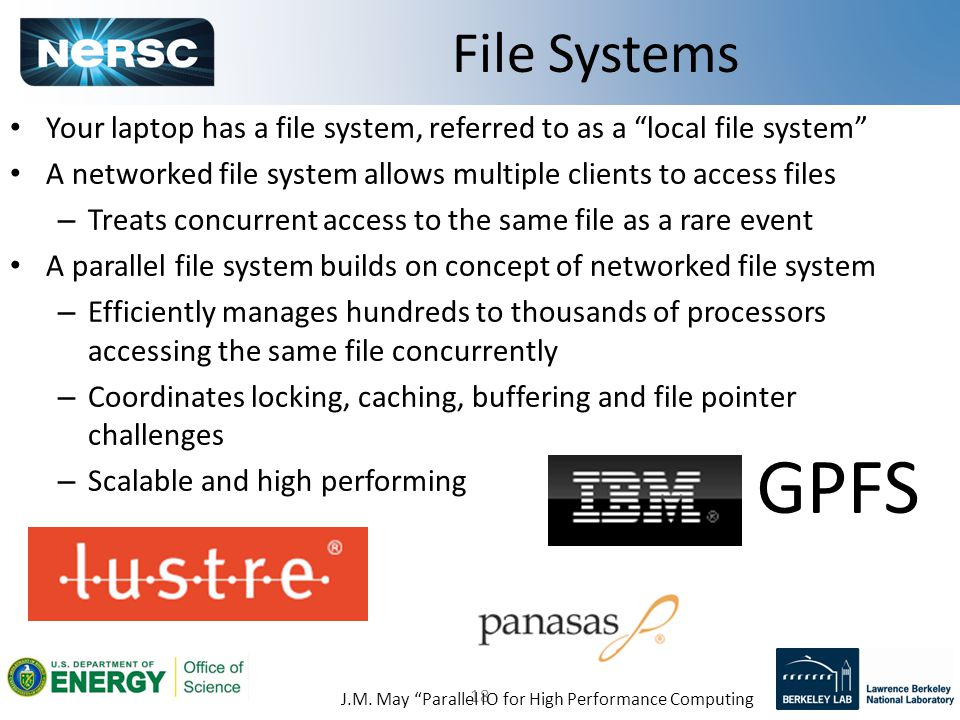 18 Your laptop has a file system, referred to as a local file system A networked file system allows multiple clients to access files – Treats concurrent access to the same file as a rare event A parallel file system builds on concept of networked file system – Efficiently manages hundreds to thousands of processors accessing the same file concurrently – Coordinates locking, caching, buffering and file pointer challenges – Scalable and high performing File Systems J.M.