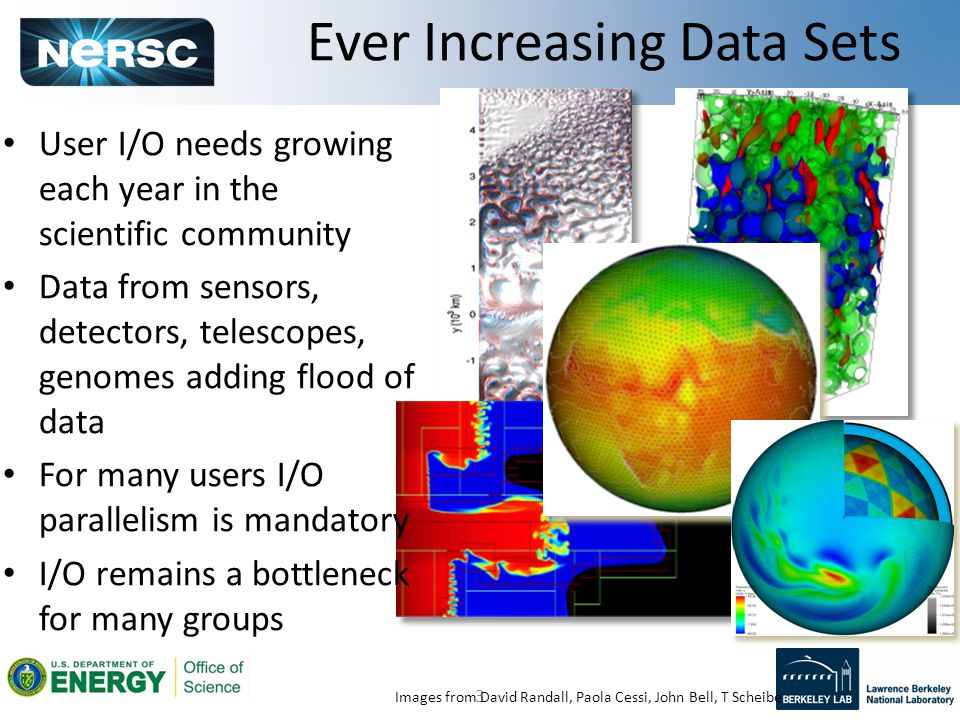3 Images from David Randall, Paola Cessi, John Bell, T Scheibe User I/O needs growing each year in the scientific community Data from sensors, detectors, telescopes, genomes adding flood of data For many users I/O parallelism is mandatory I/O remains a bottleneck for many groups Ever Increasing Data Sets