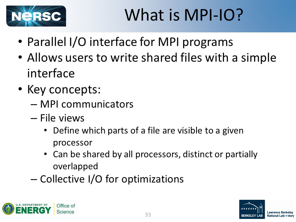 33 Parallel I/O interface for MPI programs Allows users to write shared files with a simple interface Key concepts: – MPI communicators – File views D