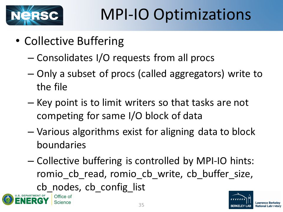 35 Collective Buffering – Consolidates I/O requests from all procs – Only a subset of procs (called aggregators) write to the file – Key point is to limit writers so that tasks are not competing for same I/O block of data – Various algorithms exist for aligning data to block boundaries – Collective buffering is controlled by MPI-IO hints: romio_cb_read, romio_cb_write, cb_buffer_size, cb_nodes, cb_config_list MPI-IO Optimizations 35
