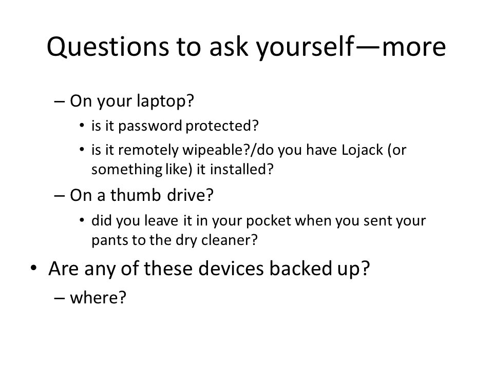 Questions to ask yourselfmore – On your laptop. is it password protected.