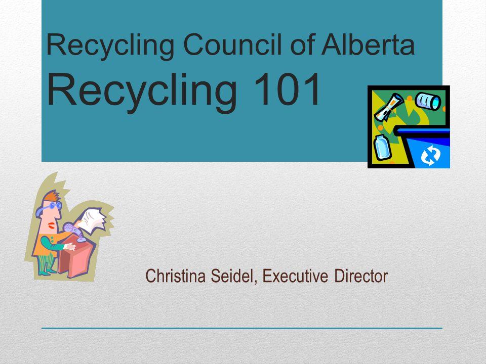 Recycling Council of Alberta Recycling 101 Christina Seidel, Executive Director