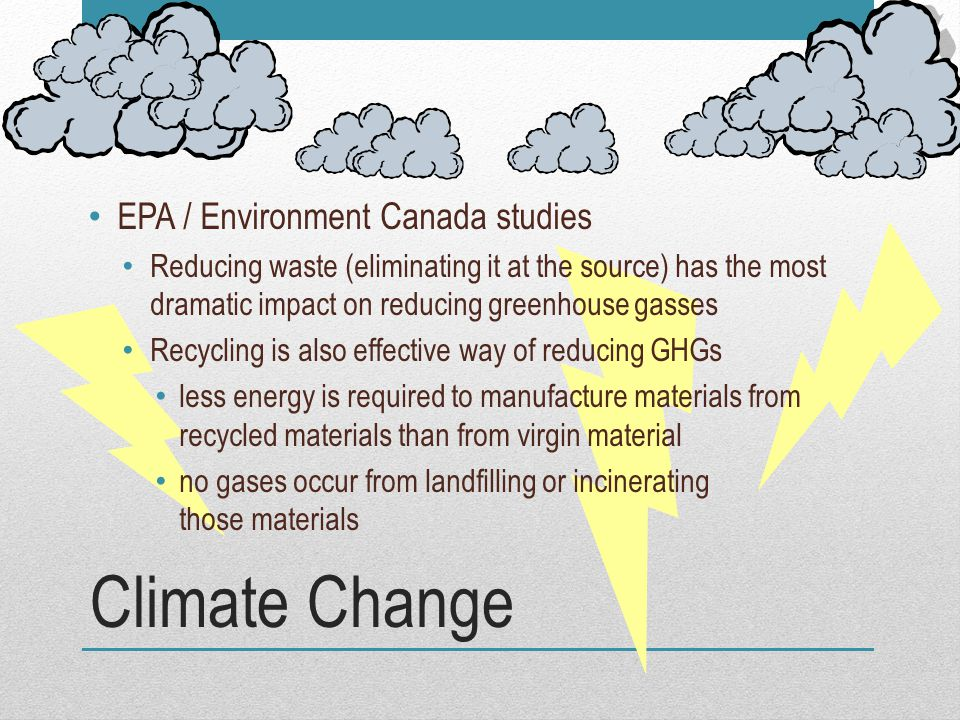 Climate Change EPA / Environment Canada studies Reducing waste (eliminating it at the source) has the most dramatic impact on reducing greenhouse gass
