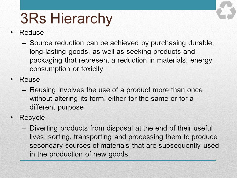 3Rs Hierarchy Reduce –Source reduction can be achieved by purchasing durable, long-lasting goods, as well as seeking products and packaging that repre