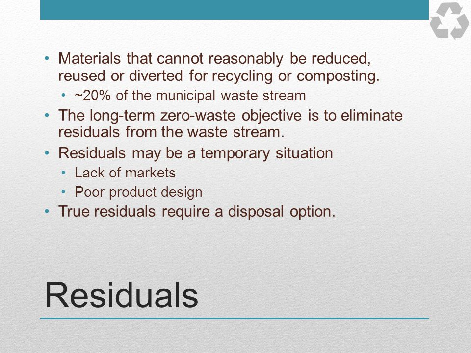 Residuals Materials that cannot reasonably be reduced, reused or diverted for recycling or composting. ~20% of the municipal waste stream The long-ter