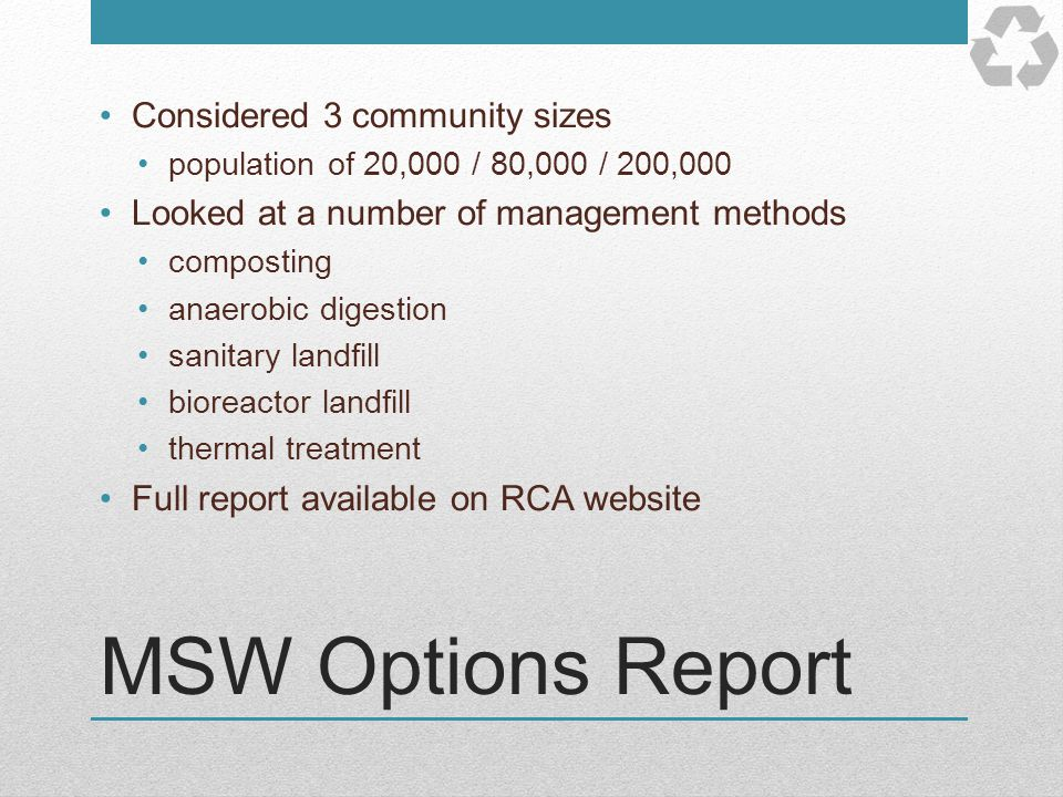 MSW Options Report Considered 3 community sizes population of 20,000 / 80,000 / 200,000 Looked at a number of management methods composting anaerobic
