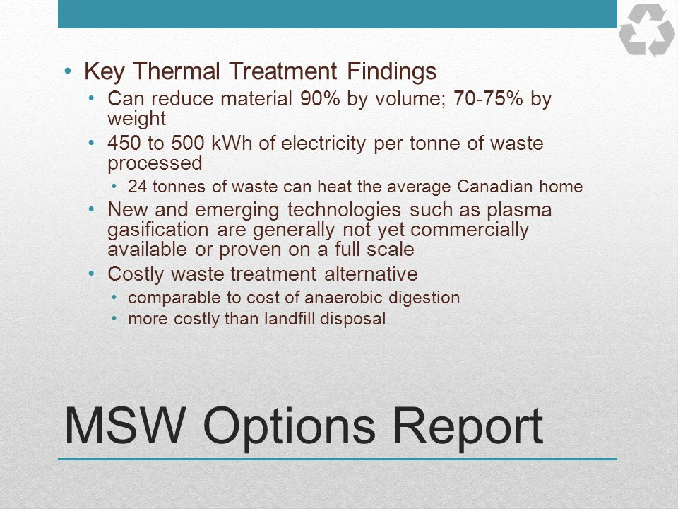MSW Options Report Key Thermal Treatment Findings Can reduce material 90% by volume; 70-75% by weight 450 to 500 kWh of electricity per tonne of waste