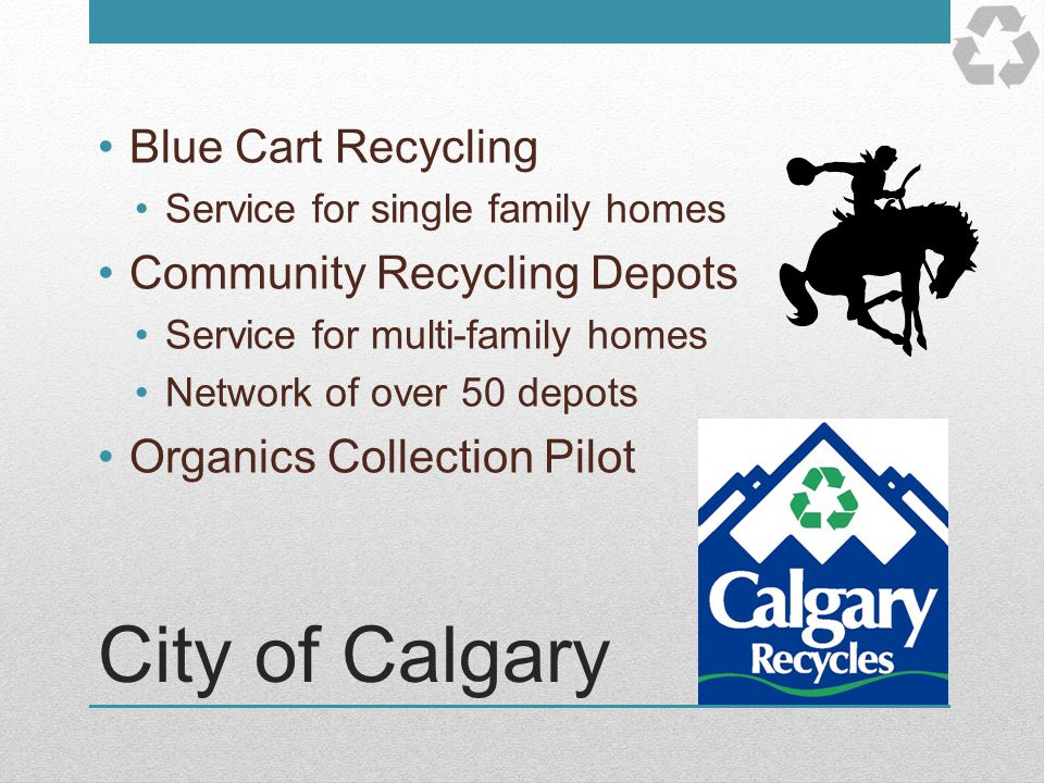 City of Calgary Blue Cart Recycling Service for single family homes Community Recycling Depots Service for multi-family homes Network of over 50 depot