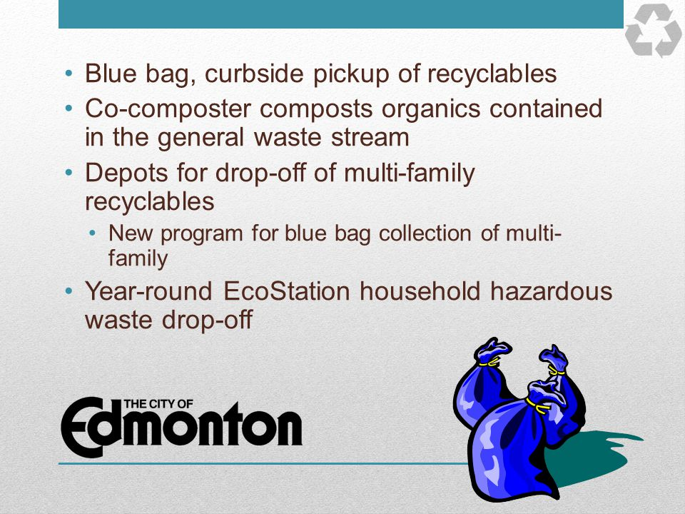 Blue bag, curbside pickup of recyclables Co-composter composts organics contained in the general waste stream Depots for drop-off of multi-family recy