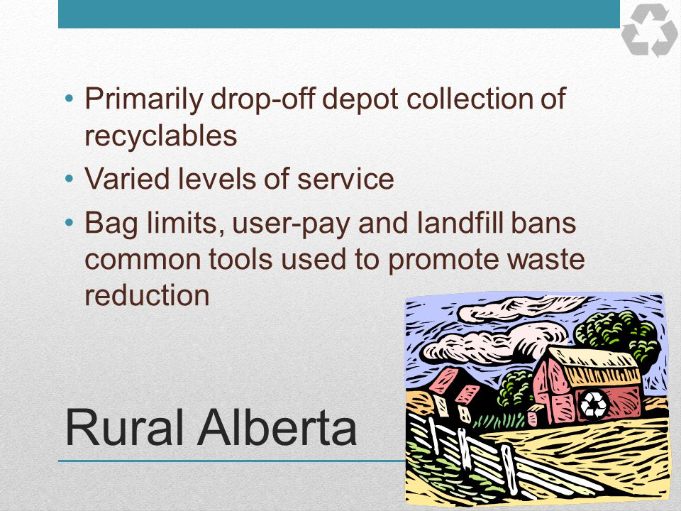 Rural Alberta Primarily drop-off depot collection of recyclables Varied levels of service Bag limits, user-pay and landfill bans common tools used to