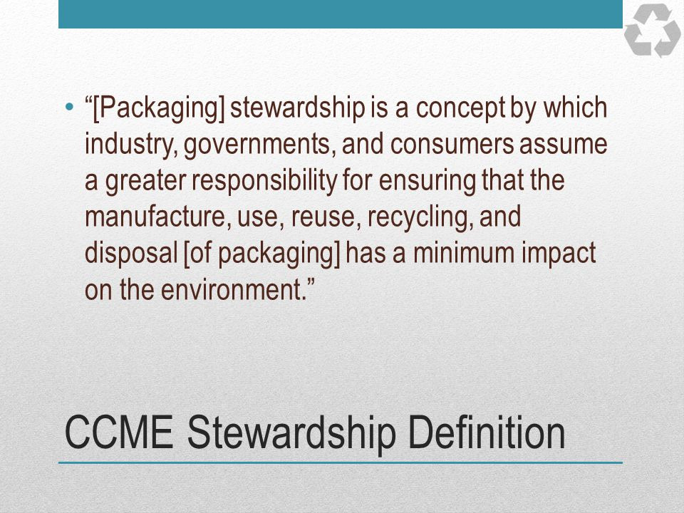 CCME Stewardship Definition [Packaging] stewardship is a concept by which industry, governments, and consumers assume a greater responsibility for ens