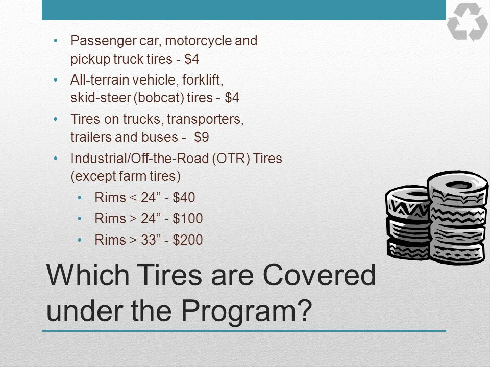 Which Tires are Covered under the Program? Passenger car, motorcycle and pickup truck tires - $4 All-terrain vehicle, forklift, skid-steer (bobcat) ti