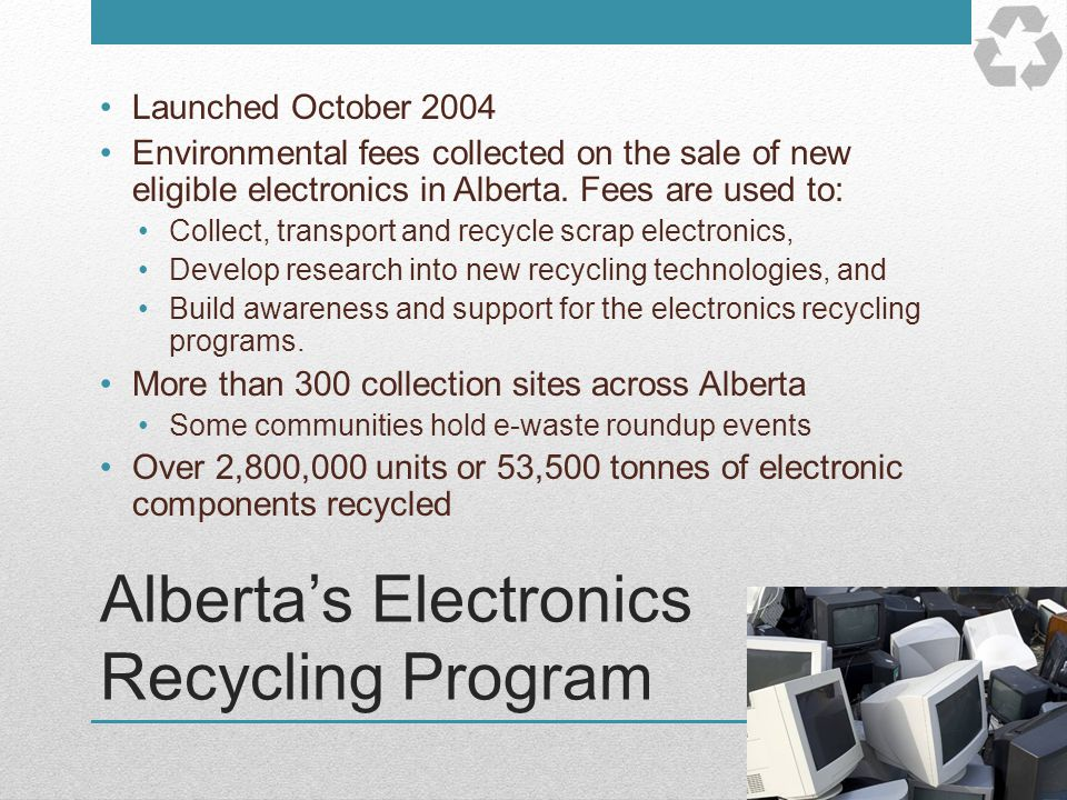 Albertas Electronics Recycling Program Launched October 2004 Environmental fees collected on the sale of new eligible electronics in Alberta. Fees are