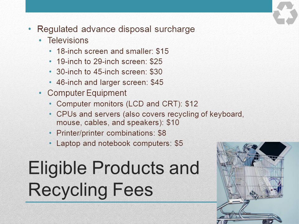 Eligible Products and Recycling Fees Regulated advance disposal surcharge Televisions 18-inch screen and smaller: $15 19-inch to 29-inch screen: $25 3