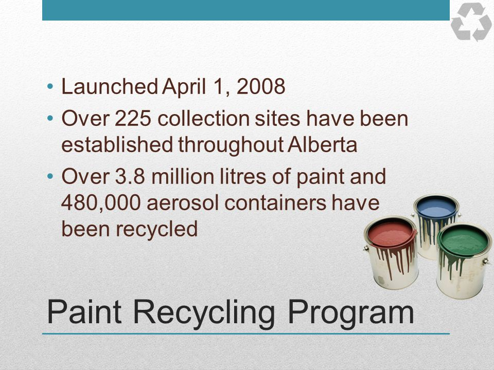 Paint Recycling Program Launched April 1, 2008 Over 225 collection sites have been established throughout Alberta Over 3.8 million litres of paint and