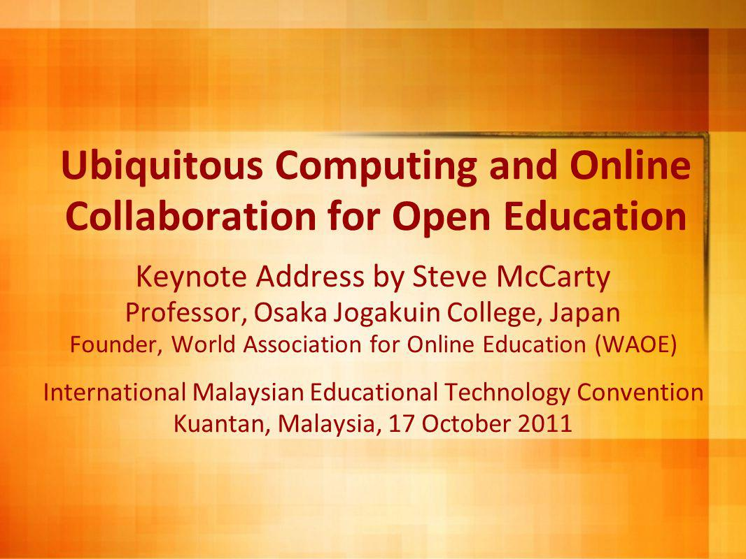 Ubiquitous Computing and Online Collaboration for Open Education Keynote Address by Steve McCarty Professor, Osaka Jogakuin College, Japan Founder, World Association for Online Education (WAOE) International Malaysian Educational Technology Convention Kuantan, Malaysia, 17 October 2011