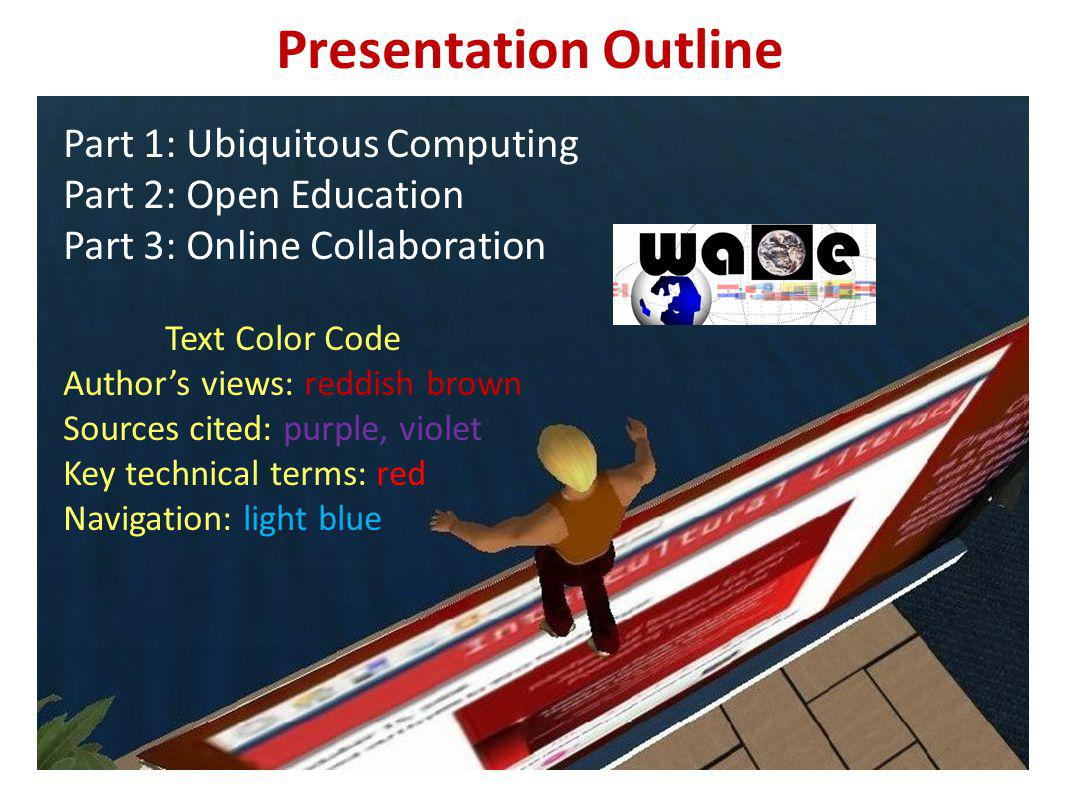 Presentation Outline Part 1: Ubiquitous Computing Part 2: Open Education Part 3: Online Collaboration Text Color Code Authors views: reddish brown Sources cited: purple, violet Key technical terms: red Navigation: light blue